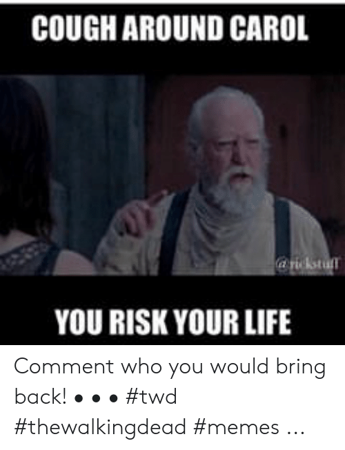 Daryl Dixon Memes: COUGH AROUND CAROL  YOU RISK YOUR LIFE Comment who you would bring back! • • • #twd #thewalkingdead #memes ...
