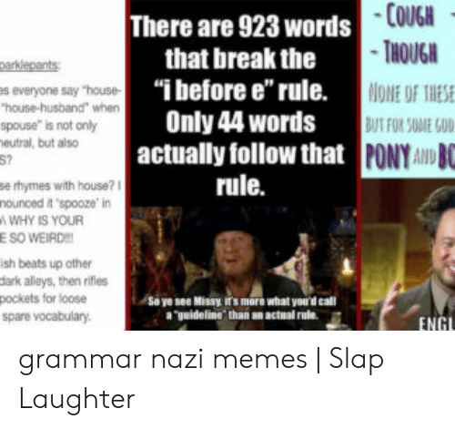 """Grammar Nazi Meme: COUGH  THOUGH  ONE OF THIES  BUT FOR SOME GD  DB  There are 923 words  that break the  """"i before e'' rule.  Only 44 words  arklepents  s everyone say """"house-  house-husband"""" when  spouse"""" is not only  eutral, but also  actually follow that PONYA  rule.  se hymes with house?  nounced it 'spooze' in  WHY IS YOUR  E SO WEIRD  ish beats up other  dark alleys, then rifles  pockets for loose  Sa ye see Missy its more what you'd call  uideline. than an actual rule.  spare vocabulary  ENG grammar nazi memes 