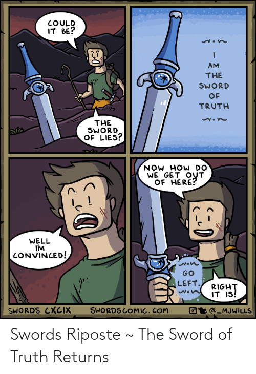 get-out-of-here: COULD  IT BE?  AM  THE  SWORD  OF  TRUTH  THE  SWORD  OF LIES?  NOW HOW DO  WE GET OUT  OF HERE?  WELL  I'M  CONVINCED!  GO  LEFT.  RIGHT  IT IS!  SWORDS COMIC.COM  SWORDS CXCIX  Oʻr @_MJWILLS Swords Riposte ~ The Sword of Truth Returns