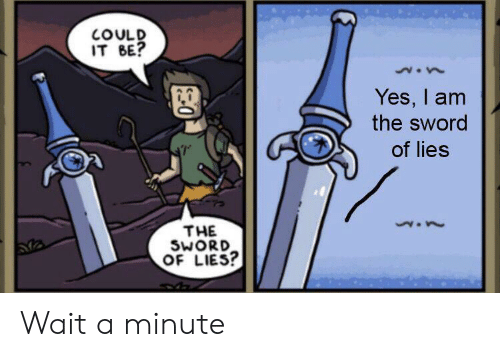 the sword: COULD  IT BE?  Yes, I am  the sword  of lies  THE  SWORD  OF LIES? Wait a minute