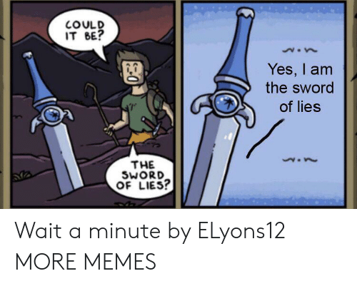 the sword: COULD  IT BE?  Yes, I am  the sword  of lies  THE  SWORD  OF LIES? Wait a minute by ELyons12 MORE MEMES