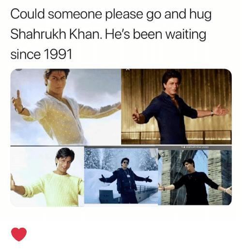 khan: Could someone please go and hug  Shahrukh Khan. He's been waiting  since 1991 ❤️