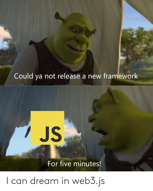 framework: Could ya not release a new framework  JS  For five minutes! I can dream in web3.js