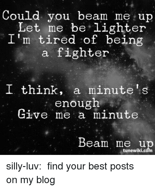 give me a minute: Could you beam me up  Let me be,lighter  I'm tired of being  a fighter  I think, a minute's  enough  Give me a minute  Beam me up  tunewiki.com silly-luv:  ♡ find your best posts on my blog ♡