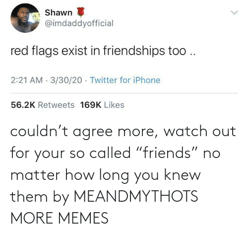 """knew: couldn't agree more, watch out for your so called """"friends"""" no matter how long you knew them by MEANDMYTHOTS MORE MEMES"""