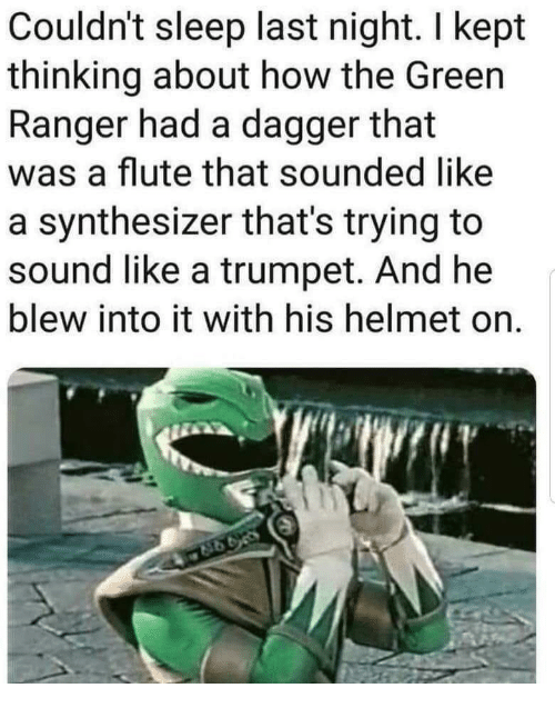 Sleep, How, and Ranger: Couldn't sleep last night. I kept  thinking about how the Green  Ranger had a dagger that  was a flute that sounded like  a synthesizer that's trying to  sound like a trumpet. And he  blew into it with his helmet on.