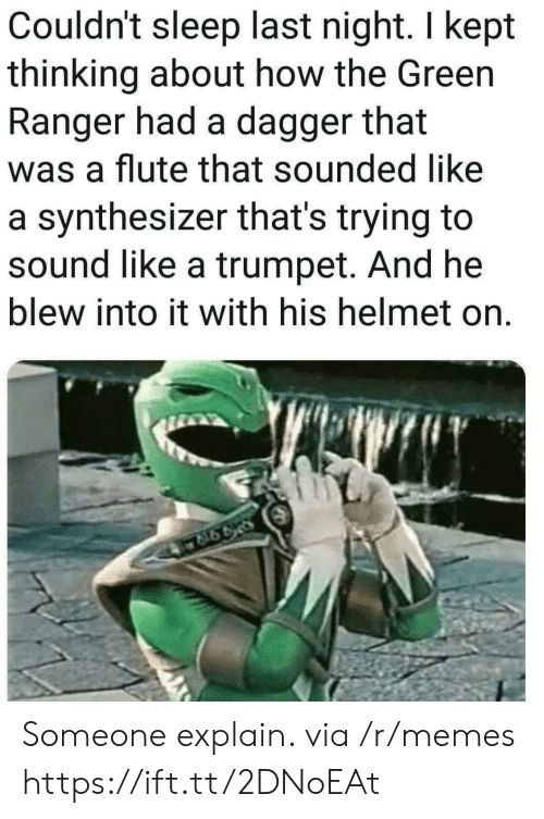 Memes, Sleep, and How: Couldn't sleep last night. I kept  thinking about how the Green  Ranger had a dagger that  was a flute that sounded like  a synthesizer that's trying to  sound like a trumpet. And he  blew into it with his helmet on. Someone explain. via /r/memes https://ift.tt/2DNoEAt