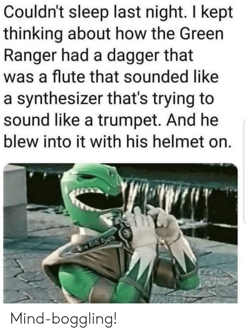 Mind, Sleep, and How: Couldn't sleep last night. I kept  thinking about how the Green  Ranger had a dagger that  was a flute that sounded like  a synthesizer that's trying to  sound like a trumpet. And he  blew into it with his helmet on. Mind-boggling!