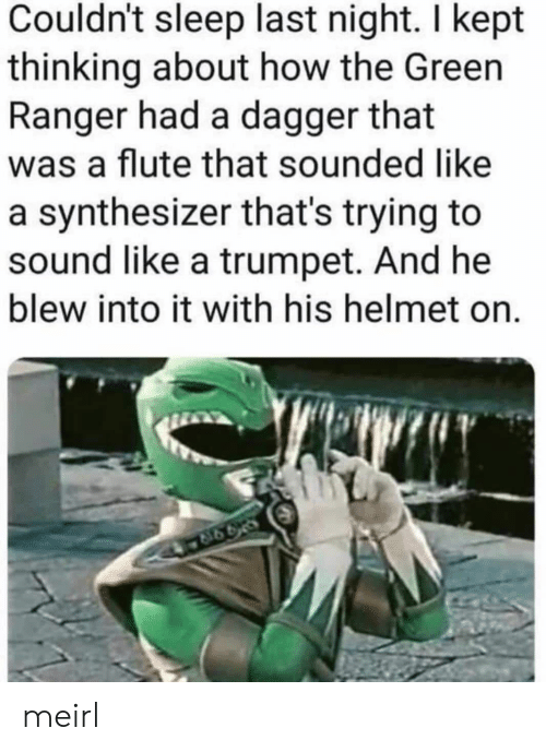 Sleep, MeIRL, and How: Couldn't sleep last night. I kept  thinking about how the Green  Ranger had a dagger that  was a flute that sounded like  a synthesizer that's trying to  sound like a trumpet. And he  blew into it with his helmet on. meirl
