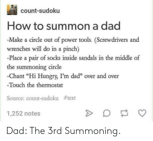 """Dad, Hungry, and How To: count-sudoku  How to summon a dad  -Make a circle out of power tools. (Screwdrivers and  wrenches will do in a pinch)  -Place a pair of socks inside sandals in the middle of  the summoning circle  -Chant """"Hi Hungry, I'm dad"""" over and over  Touch the thermostat  Source: count-sudoku  #text  1,252 notes Dad: The 3rd Summoning."""