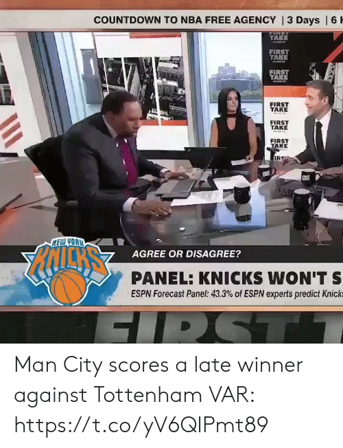 Countdown: COUNTDOWN TO NBA FREE AGENCY | 3 Days | 6 H  TAKE  eww  FIRST  TAKE  FIRST  TAKE  FIRST  TAKE  FIRST  TAKE  FIRST  TAKE  IR  NELW YOAH  AGREE OR DISAGREE?  PANEL: KNICKS WON'T S  ESPN Forecast Panel: 43.3% of ESPN experts predict Knick  FIRST Man City scores a late winner against Tottenham  VAR:  https://t.co/yV6QIPmt89