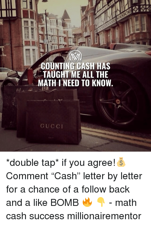 """Memes, Math, and Success: COUNTING CASH HAS  TAUGHT ME ALL THE  MATH I NEED TO KNOW *double tap* if you agree!💰 Comment """"Cash"""" letter by letter for a chance of a follow back and a like BOMB 🔥 👇 - math cash success millionairementor"""