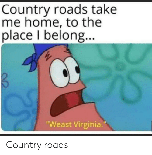 "Home: Country roads take  me home, to the  place I belong..  ""Weast Virginia."" Country roads"