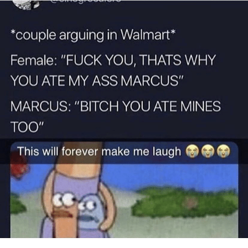 "Fuck You Thats Why: *couple arguing in Walmart*  Female: ""FUCK YOU, THATS WHY  YOU ATE MY ASS MARCUS""  MARCUS: ""BITCH YOU ATE MINES  TOO  This will forever make me laugh"