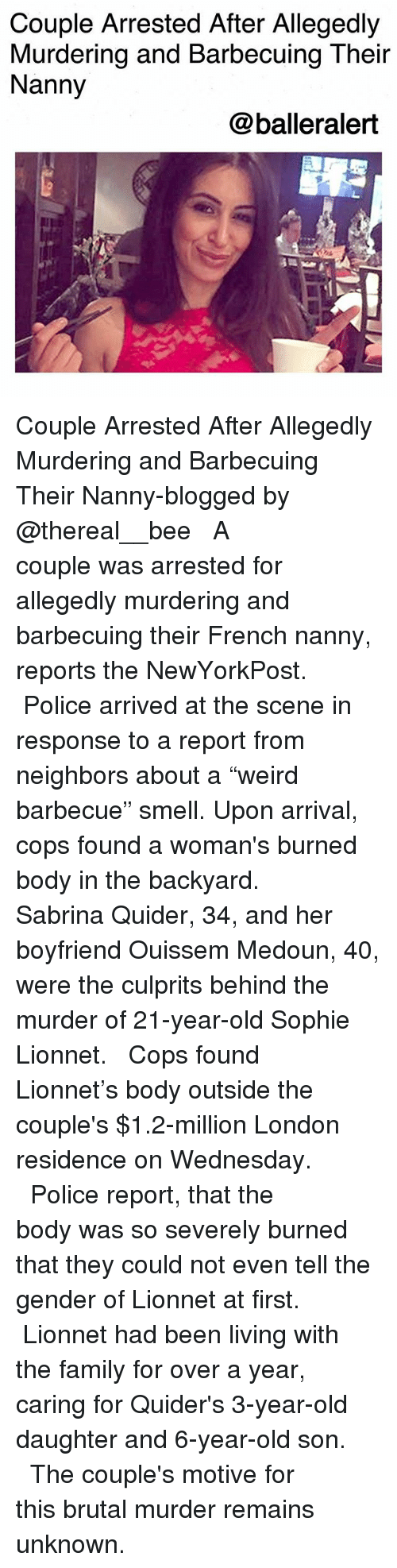 """Family, Memes, and Police: Couple Arrested After Allegedly  Murdering and Barbecuing Their  Nanny  @balleralert Couple Arrested After Allegedly Murdering and Barbecuing Their Nanny-blogged by @thereal__bee ⠀⠀⠀⠀⠀⠀⠀⠀⠀ ⠀⠀ A couple was arrested for allegedly murdering and barbecuing their French nanny, reports the NewYorkPost. ⠀⠀⠀⠀⠀⠀⠀⠀⠀ ⠀⠀ Police arrived at the scene in response to a report from neighbors about a """"weird barbecue"""" smell. Upon arrival, cops found a woman's burned body in the backyard. ⠀⠀⠀⠀⠀⠀⠀⠀⠀ ⠀⠀ Sabrina Quider, 34, and her boyfriend Ouissem Medoun, 40, were the culprits behind the murder of 21-year-old Sophie Lionnet. ⠀⠀⠀⠀⠀⠀⠀⠀⠀ ⠀⠀ Cops found Lionnet's body outside the couple's $1.2-million London residence on Wednesday. ⠀⠀⠀⠀⠀⠀⠀⠀⠀ ⠀⠀ Police report, that the body was so severely burned that they could not even tell the gender of Lionnet at first. ⠀⠀⠀⠀⠀⠀⠀⠀⠀ ⠀⠀ Lionnet had been living with the family for over a year, caring for Quider's 3-year-old daughter and 6-year-old son. ⠀⠀⠀⠀⠀⠀⠀⠀⠀ ⠀⠀ The couple's motive for this brutal murder remains unknown."""