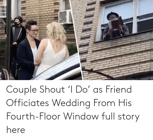 shout:   Couple Shout 'I Do' as Friend Officiates Wedding From His Fourth-Floor Window  full story here