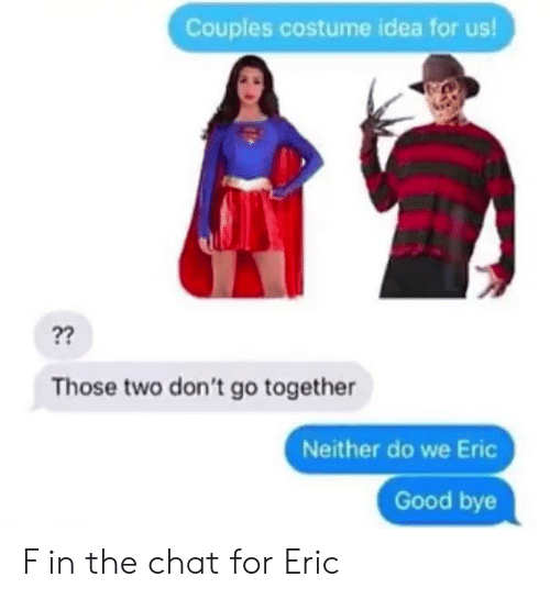 dont go: Couples costume idea for us!  ??  Those two don't go together  Neither do we Eric  Good bye F in the chat for Eric