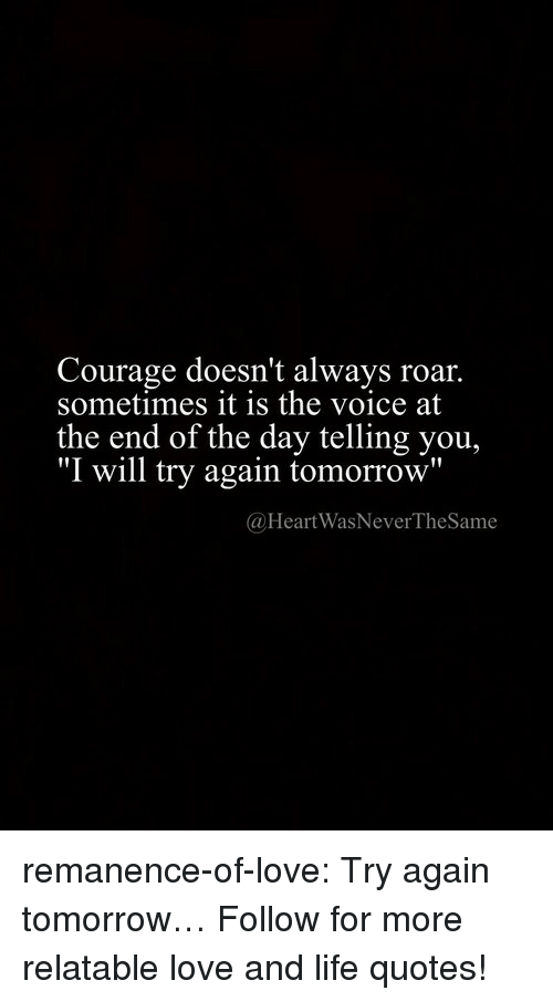 """Life, Love, and Target: Courage doesn't always roar.  sometimes it is the voice at  the end of the day telling you,  """"I will try again tomorrow""""  @HeartWasNeverTheSame remanence-of-love:  Try again tomorrow…  Follow for more relatable love and life quotes!"""