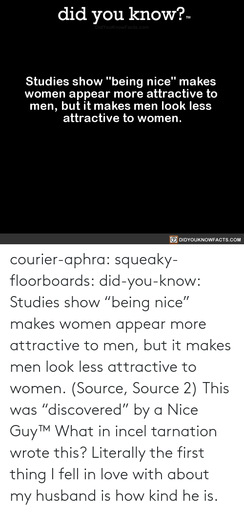 "men: courier-aphra:  squeaky-floorboards:  did-you-know: Studies show ""being nice"" makes women appear more attractive to men, but it makes men look less attractive to women.  (Source, Source 2)  This was ""discovered"" by a Nice Guy™   What in incel tarnation wrote this? Literally the first thing I fell in love with about my husband is how kind he is."