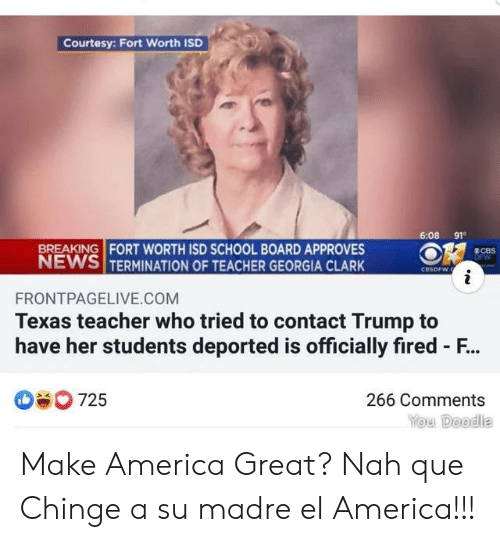 courtesy: Courtesy: Fort Worth ISD  6:08 91  BREAKING FORT WORTH ISD SCHOOL BOARD APPROVES  NEWS TERMINATION OF TEACHER GEORGIA CLARK  8CBS  DFW  CBSDFW.  i  FRONTPAGELIVE.COM  Texas teacher who tried to contact Trump to  have her students deported is officially fired - F...  725  266 Comments  You Doodle Make America Great? Nah que Chinge a su madre el America!!!