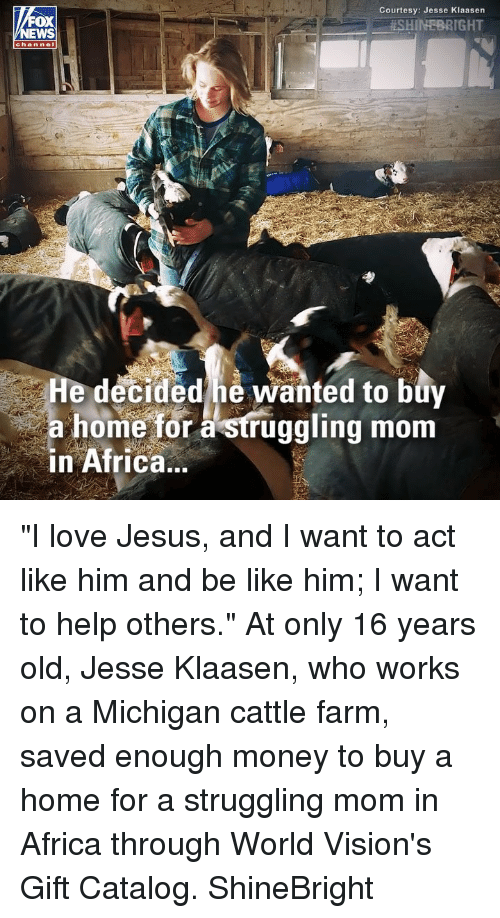 """16 years old: Courtesy: Jesse Klaasen  . #SHINEBRIGHT  OX  channel  He decided he wanted to buy  a home for à struggling mom  in Africa.. """"I love Jesus, and I want to act like him and be like him; I want to help others."""" At only 16 years old, Jesse Klaasen, who works on a Michigan cattle farm, saved enough money to buy a home for a struggling mom in Africa through World Vision's Gift Catalog. ShineBright"""