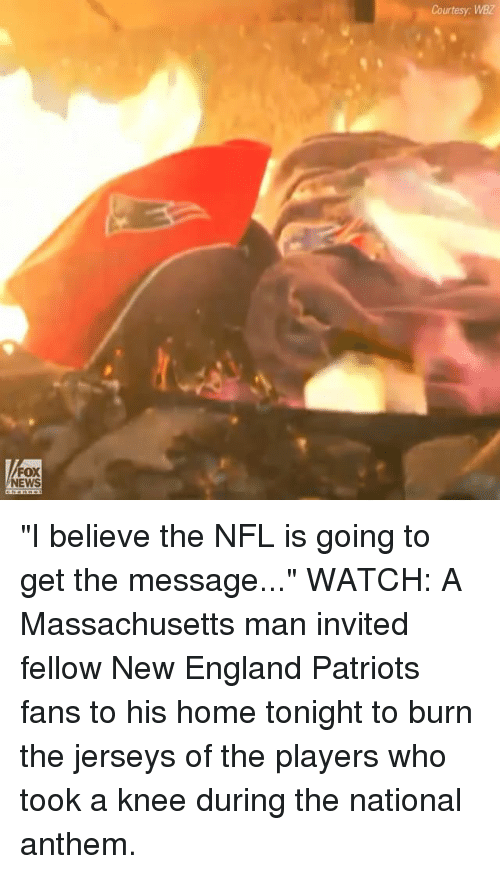 "New England Patriots: Courtesy: WBZ  FOX  NEWS ""I believe the NFL is going to get the message..."" WATCH: A Massachusetts man invited fellow New England Patriots fans to his home tonight to burn the jerseys of the players who took a knee during the national anthem."