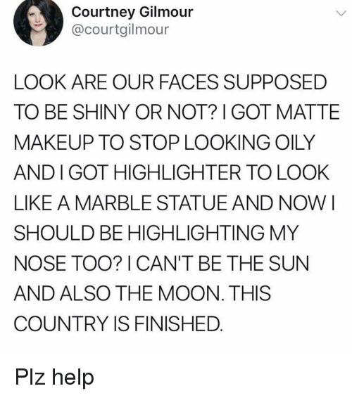 Makeup, Help, and Moon: Courtney Gilmour  @courtgilmour  LOOK ARE OUR FACES SUPPOSED  TO BE SHINY OR NOT? GOT MATTE  MAKEUP TO STOP LOOKING OILY  AND I GOT HIGHLIGHTER TO LOOK  LIKE A MARBLE STATUEAND NOW I  SHOULD BE HIGHLIGHTING MY  NOSE TOO? I CAN'T BE THE SUN  AND ALSO THE MOON. THIS  COUNTRY IS FINISHED Plz help