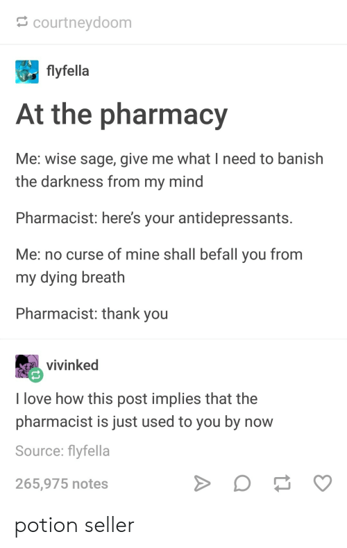 Love, Thank You, and Pharmacy: courtneydoom  flyfella  At the pharmacy  Me: wise sage, give me what I need to banish  the darkness from my mind  Pharmacist: here's your antidepressants  Me: no curse of mine shall befall you from  my dying breath  Pharmacist: thank you  vivinked  I love how this post implies that the  pharmacist is just used to you by now  Source: flyfella  265,975 notes potion seller