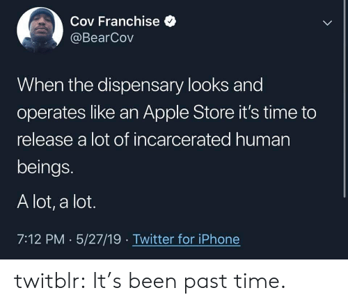Apple Store: Cov Franchise  @BearCov  When the dispensary looks and  operates like an Apple Store it's time to  release a lot of incarcerated human  beings.  A lot, a lot.  7:12 PM 5/27/19 Twitter for iPhone twitblr: It's been past time.