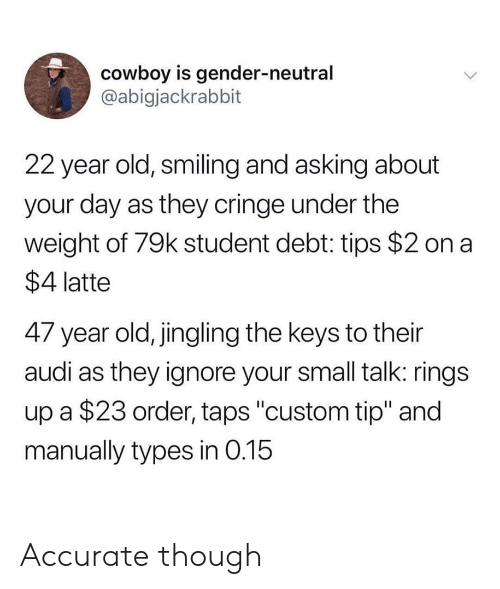 "cringe: cowboy is gender-neutral  @abigjackrabbit  22 year old, smiling and asking about  your day as they cringe under the  weight of 79k student debt: tips $2 on a  $4 latte  47 year old, jingling the keys to their  audi as they ignore your small talk: rings  up a $23 order, taps ""custom tip"" and  manually types in 0.15 Accurate though"