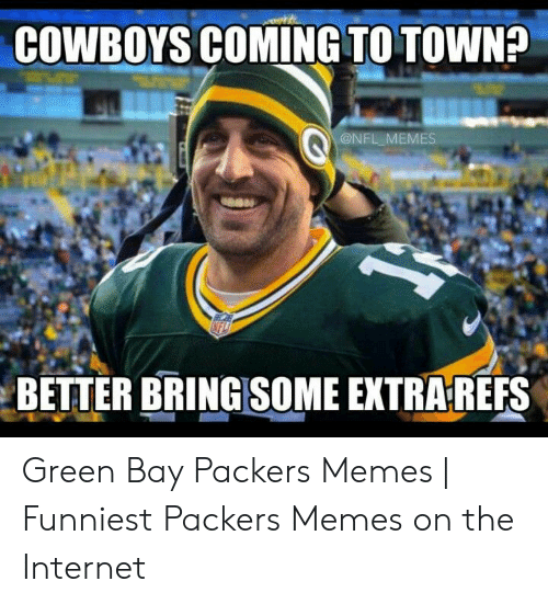 Memes Funniest: COWBOYS COMING TO TOWN?  @NFL MEMES  BETTER BRINGSOME EXTRA REFS Green Bay Packers Memes | Funniest Packers Memes on the Internet