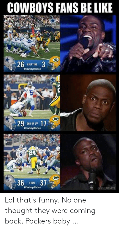 "Green Bay Memes: COWBOYS FANS BE LIKE  263  HALFTIME  CowboysNation  29 ENO OF 17  END OF 3""  24  15  36 FINAL 37  CowboysNation  FLMEMES Lol that's funny. No one thought they were coming back. Packers baby ..."
