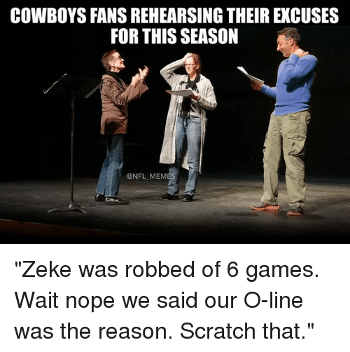 """Noping: COWBOYS FANS REHEARSING THEIR EXCUSES  FOR THIS SEASON  @NFL MEMES """"Zeke was robbed of 6 games. Wait nope we said our O-line was the reason. Scratch that."""""""