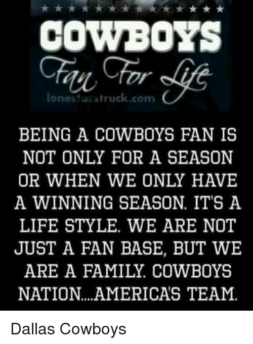 Dallas Cowboy: COWBOYS  lone truck cam  BEING A COWBOYS FAN IS  NOT ONLY FOR A SEASON  OR WHEN WE ONLY HAVE  A WINNING SEASON IT'S A  LIFESTYLE. WE ARE NOT  JUST A FAN BASE, BUT WE  ARE A FAMILY. COWBOYS  NATION. AMERICAS TEAM. Dallas Cowboys