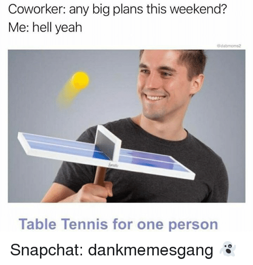 Memes, Snapchat, and Yeah: Coworker: any big plans this weekend?  Me: hell yeah  @dabmoms2  Table Tennis for one person Snapchat: dankmemesgang 👻