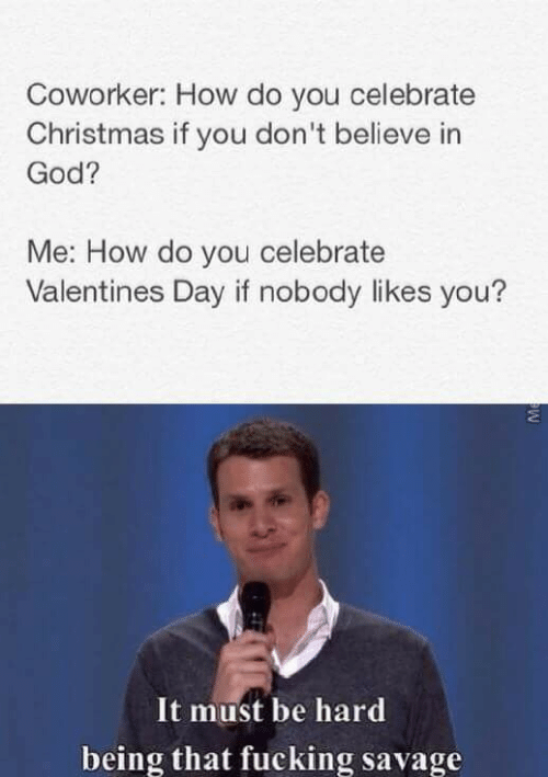 Valentine's Day: Coworker: How do you celebrate  Christmas if you don't believe in  God?  Me: How do you celebrate  Valentines Day if nobody likes you?  It must be hard  being that fucking savage