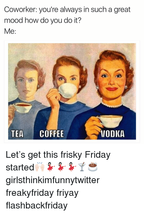 Friday, Funny, and Mood: Coworker: you're always in such a great  mood how do you do it?  TEA COFFEE  VODKA Let's get this frisky Friday started🙌🏻💃🏻💃🏻💃🏻🍸☕️ girlsthinkimfunnytwitter freakyfriday friyay flashbackfriday