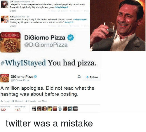 spiritualized: CP  @thegoddesscher 3h  l stayed bc i was manipulated and deceived, battered physically, emotionally,  financially & spiritually. My strength was gone  #whyistayed  Expand  Kat  oskeptikat 3h  ert Was scared for my family & Iife, broke, ashamed, blamed myself. #whyistayed  Expand  DIGIORNO  DiGiorno Pizza  @DiGiornoPizza  Why IStayed You had pizza.  DiGiorno Pizza  Follow  @DiGiorno Pizza  A million apologies. Did not read what the  hashtag was about before posting  <h Reply ta Retweet Favorite More  RETWEETS FAVORITES  132  143 twitter was a mistake