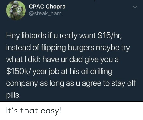 drilling: CPAC Chopra  @steak ham  Hey libtards if u really want $15/hr,  instead of flipping burgers maybe try  what I did: have ur dad give you a  $150k/ year job at his oil drilling  company as long as u agree to stay off  pills It's that easy!
