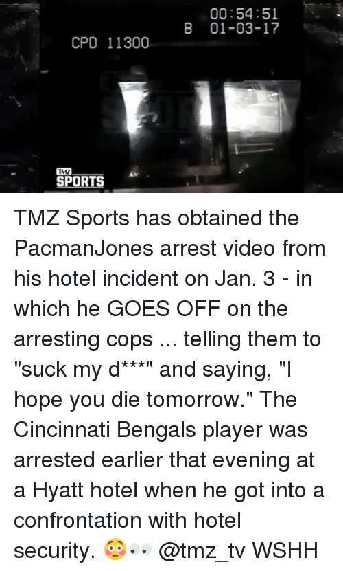 "Cincinnati Bengals: CPD 11300  IMI  IRE  00:54:51  B 01-03-17 TMZ Sports has obtained the PacmanJones arrest video from his hotel incident on Jan. 3 - in which he GOES OFF on the arresting cops ... telling them to ""suck my d***"" and saying, ""I hope you die tomorrow."" The Cincinnati Bengals player was arrested earlier that evening at a Hyatt hotel when he got into a confrontation with hotel security. 😳👀 @tmz_tv WSHH"