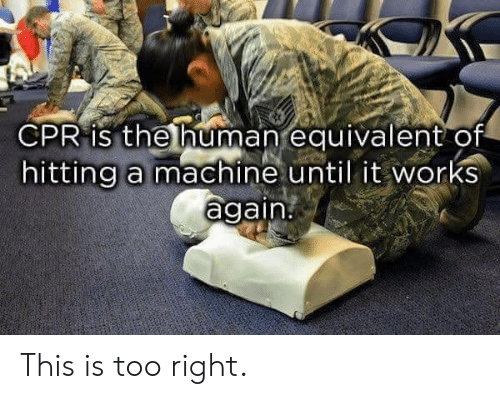 cpr: CPR is the human equivalent of  hitting a machine until it works  again. This is too right.