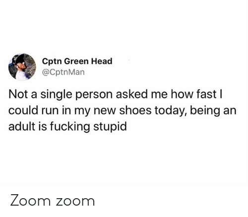 Being an Adult, Dank, and Fucking: Cptn Green Head  @CptnMan  Not a single person asked me how fast I  could run in my new shoes today, being an  adult is fucking stupid Zoom zoom