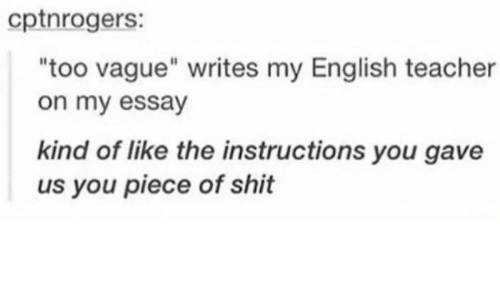 """Shit, Teacher, and English: cptnrogers:  too vague"""" writes my English teacher  on my essay  kind of like the instructions you gave  us you piece of shit"""