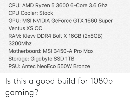 Good, Nvidia, and Pro: CPU: AMD Ryzen 5 3600 6-Core 3.6 Ghz  CPU Cooler: Stock  GPU: MSI NVIDIA GeForce GTX 1660 Super  Ventus XS OC  RAM: Klevv DDR4 Bolt X 16GB (2×8GB)  3200MHZ  Motherboard: MSI B450-A Pro Max  Storage: Gigabyte SSD 1TB  PSU: Antec NeoEco 550W Bronze Is this a good build for 1080p gaming?