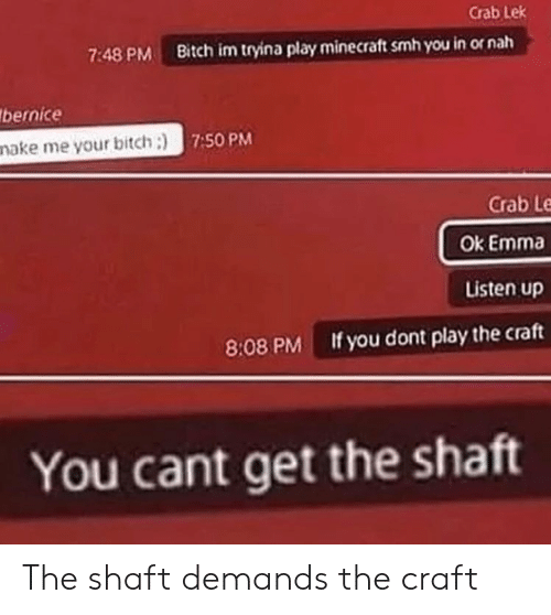 bernice: Crab Lek  Bitch im tryina play minecraft smh you in or nah  7:48 PM  bernice  make me your bitch:) 7:50 PM  Crab Le  Ok Emma  Listen up  If you dont play the craft  8:08 PM  You cant get the shaft The shaft demands the craft