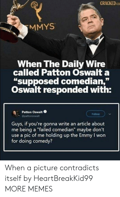 "I Won: CRACKED CO  MMYS  When The Daily Wire  called Patton Oswalt a  ""supposed comedian,""  Oswalt responded with:  Patton Oswalt  Follow  Opattonoswalt  Guys, if you're gonna write an article about  me being a ""failed comedian"" maybe don't  use a pic of me holding up the Emmy I won  for doing comedy? When a picture contradicts itself by HeartBreakKid99 MORE MEMES"