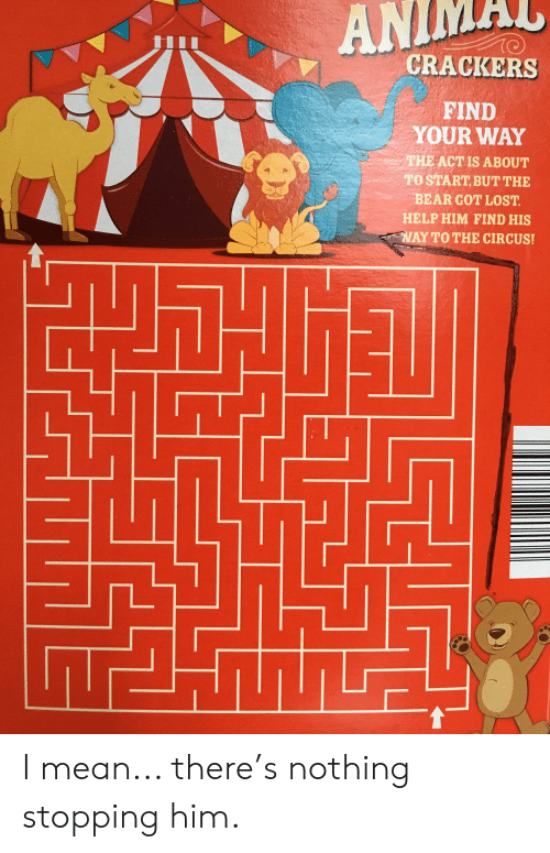Funny, Lost, and Bear: CRACKERS  FIND  YOUR WAY  THE ACTIS ABOUT  TOSTART,BUT THE  BEAR GOT LOST  HELP HIM FIND HIS  YTOTHE CIRCUS! I mean... there's nothing stopping him.