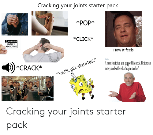 """Click, Starter Packs, and Arthritis: Cracking your joints starter pack  *РОР*  *CLICK*  AWARNING  HIGHLY  ADDICTIVE  How it feels  ni M  Aman stretched and popped his neck. He tore an  artery and suffered a 'major stroke.  *CRACK*  """"YoU'IL gEt aRtHrItiS."""" Cracking your joints starter pack"""