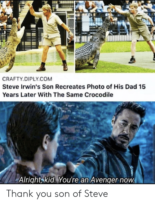 avenger: CRAFTY.DIPLY.COM  Steve Irwin's Son Recreates Photo of His Dad 15  Years Later With The Same Crocodile  @Manuel Bond  Alright kid. You're an Avenger now Thank you son of Steve