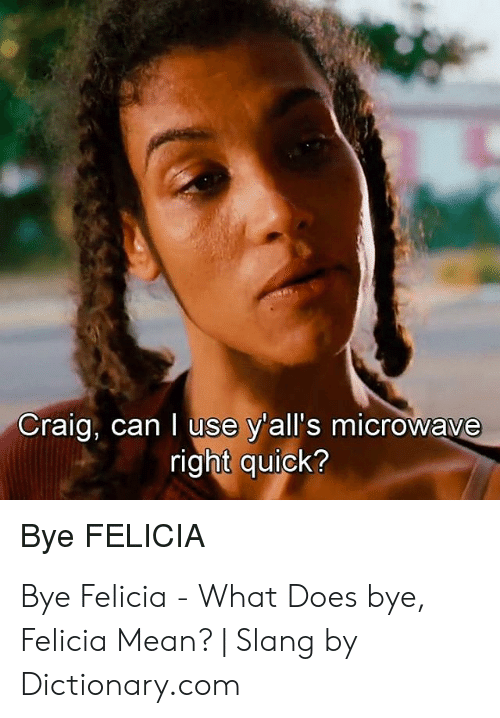 Felicia Meme: Craig, can I use y'all's microwave  right quick?  Bye FELICIA Bye Felicia - What Does bye, Felicia Mean?   Slang by Dictionary.com